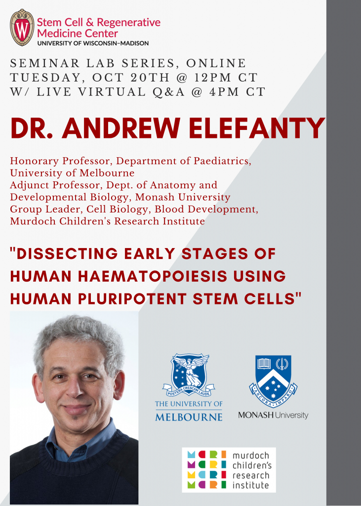 """SCRMC Seminar Lab Series, ONLINE Tuesday, OCT. 20TH @ 12PM CT; Dr. Andrew Elefanty, MD, PhD; Honorary Professor, Department of Paediatrics, University of Melbourne  Adjunct Professor, Dept. of Anatomy and  Developmental Biology, Monash University Group Leader, Cell Biology, Blood Development,  Murdoch Children's Research Institute; presents, """" """"Dissecting Early Stages of  Human Haematopoiesis using Human Pluripotent Stem Cells"""""""