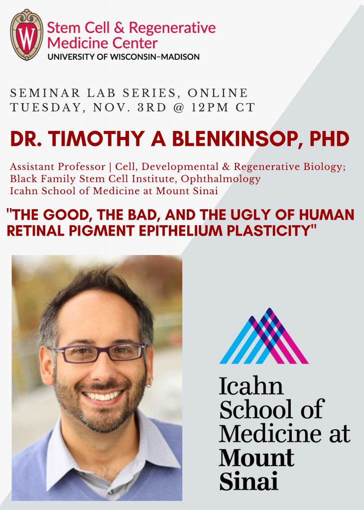"SCRMC Seminar Lab Series, ONLINE Tuesday, Nov. 3rd @ 12PM CT; Dr. Timothy A Blenkinsop, PhD; Assistant Professor | Cell, Developmental & Regenerative Biology; Black Family Stem Cell Institute, Ophthalmology; Icahn School of Medicine at Mount Sinai; presents, ""The Good, the Bad, and the Ugly of Human Retinal Pigment Epithelium Plasticity"""