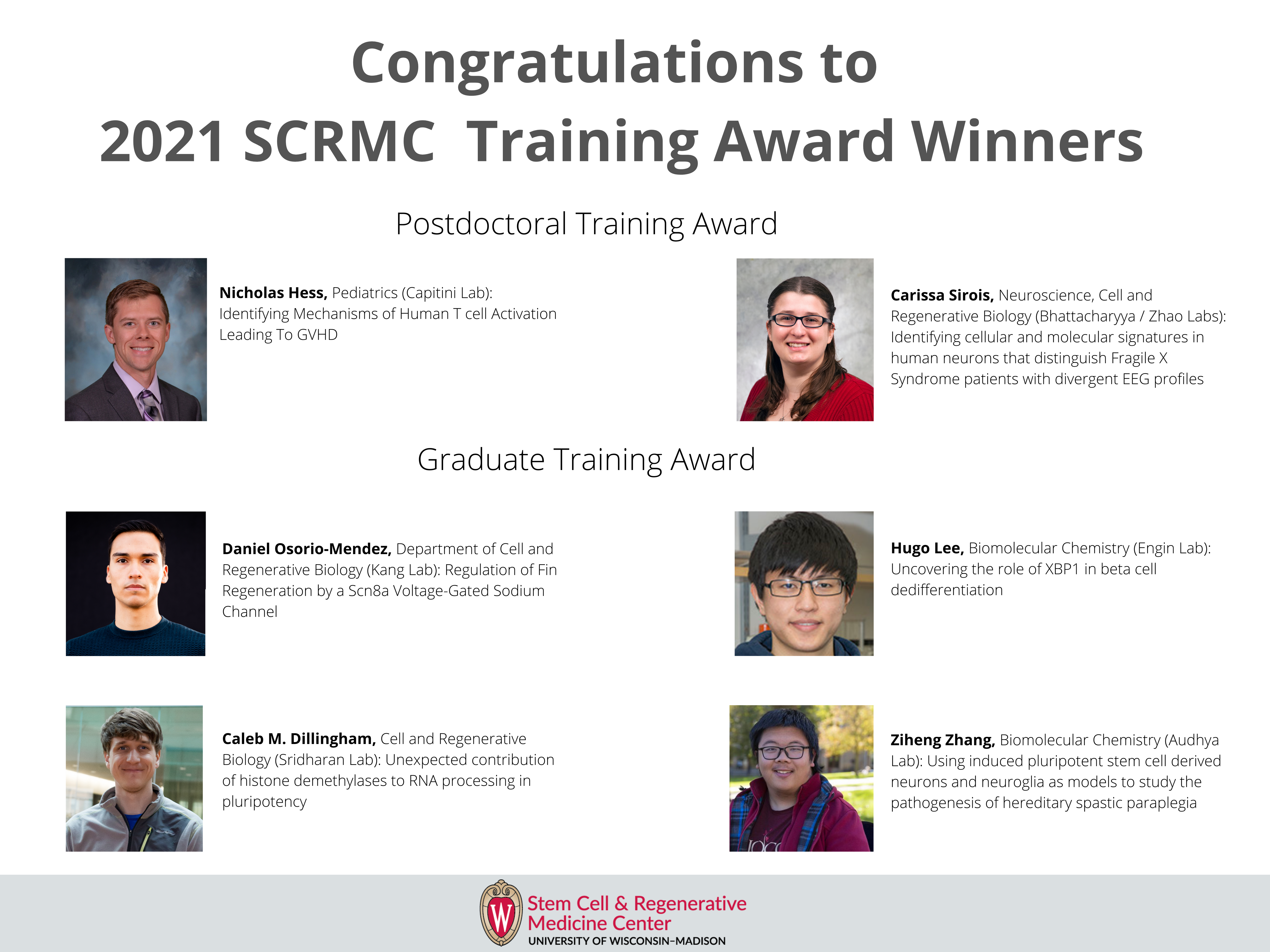 Congratulations to 2021 SCRMC Training Award Winners: Postdoctoral Training Award winners: Nicholas Hess, Pediatrics (Capitini Lab): Identifying Mechanisms of Human T cell Activation Leading To GVHD; Carissa Sirois, Neuroscience, Cell and Regenerative Biology (Bhattacharyya / Zhao Labs): Identifying cellular and molecular signatures in human neurons that distinguish Fragile X Syndrome patients with divergent EEG profiles. Graduate Training Award winners: Daniel Osorio-Mendez, Department of Cell and Regenerative Biology (Kang Lab): Regulation of Fin Regeneration by a Scn8a Voltage-Gated Sodium Channel; Hugo Lee, Biomolecular Chemistry (Engin Lab): Uncovering the role of XBP1 in beta cell dedifferentiation; Caleb M. Dillingham, Cell and Regenerative Biology (Sridharan Lab): Unexpected contribution of histone demethylases to RNA processing in pluripotency; Ziheng Zhang, Biomolecular Chemistry (Audhya Lab): Using induced pluripotent stem cell derived neurons and neuroglia as models to study the pathogenesis of hereditary spastic paraplegia.